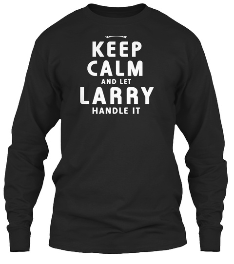 Keep Calm And Let Larry Handle It Black T-Shirt Front