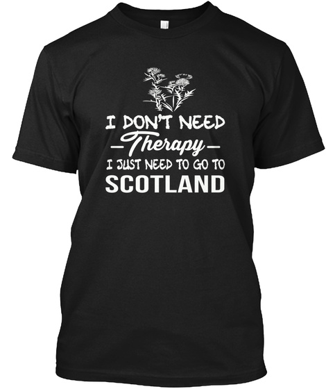 I Don't Need Therapy I Just Need To Go To Scotland  Black T-Shirt Front