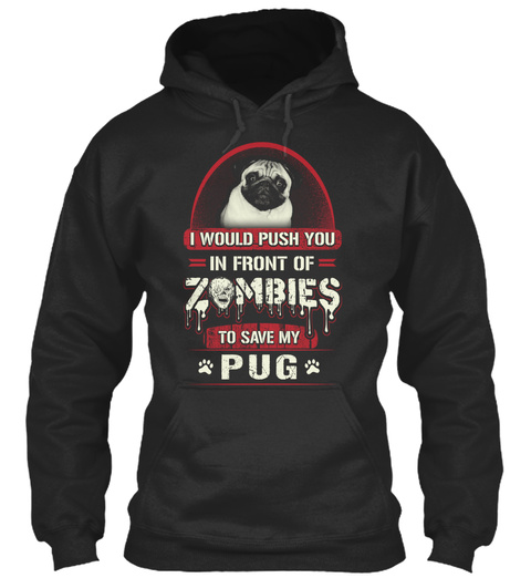 I Would Push You In Front Of Zombies To Save My Pug Jet Black T-Shirt Front
