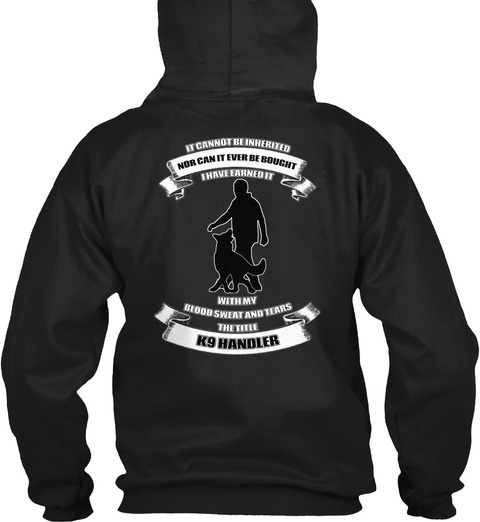 It Cannot Be Inherited Nor Can It Ever Be Bought I Have Earned It With My Blood Sweat And Tears The Title K9 Handler Black T-Shirt Back