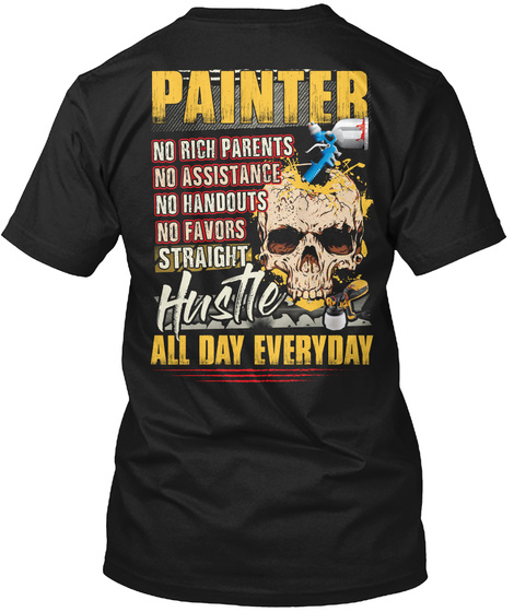 Painter No Rich Parents No Assistance No Handouts No Favors Straight Hustle All Day Everyday Black T-Shirt Back