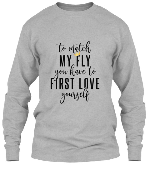 To Match My Fly You Have To First Love Yourself Sport Grey T-Shirt Front