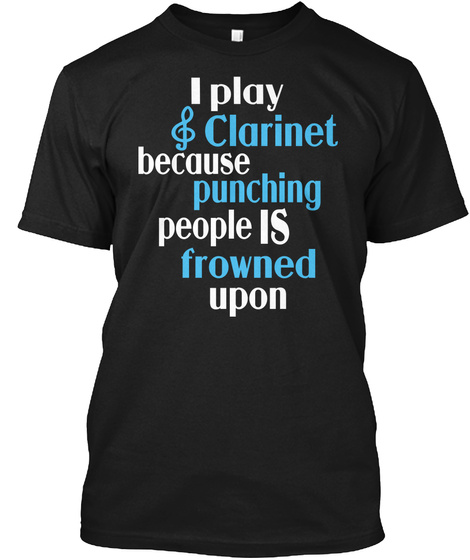 I Play S Clarinet Because Punching People Is Frowned Upon Black T-Shirt Front
