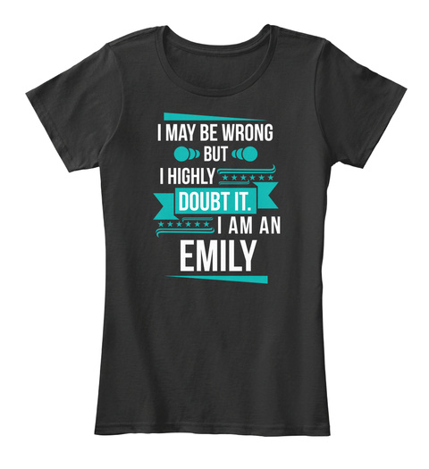 I May We Wrong But I Highly Doubt It. I Am An Emily Black T-Shirt Front