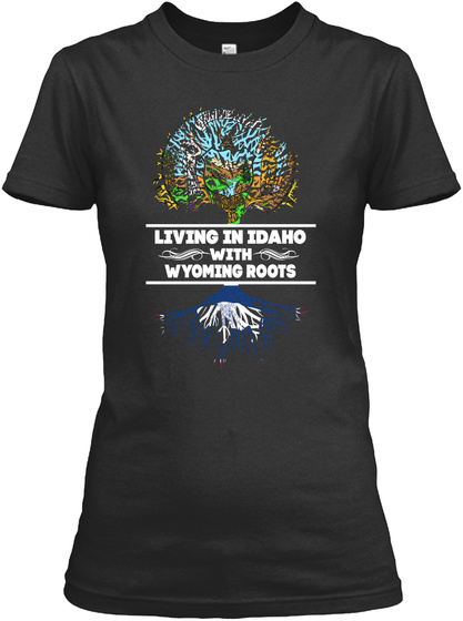 Living In Idaho With Wyoming Roots Black T-Shirt Front