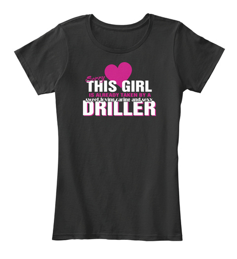 This Girl  Is  Already Taken By A  Sweet Loving Caring And Sexy Driller Black T-Shirt Front