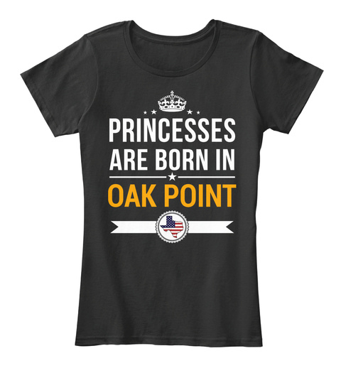 Princesses Are Born In Oak Point Tx. Customizable City Black T-Shirt Front