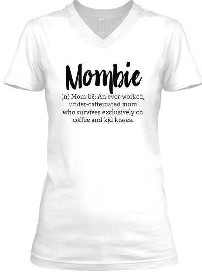 Mombie (N) Mom Bē: An Over Worked, Under Caffeinated Mom Who Survives Exclusively On Coffee And Kid Kisses. White T-Shirt Front