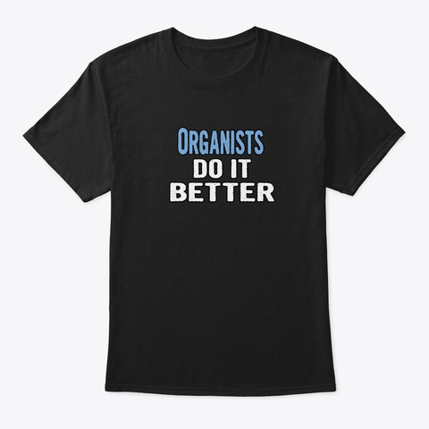 Organists Do It Better   Funny Gift Idea Black T-Shirt Front