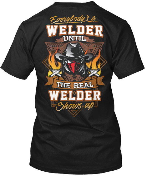 Everybody's A Welder Until The Real Welder Shows Up Black T-Shirt Back