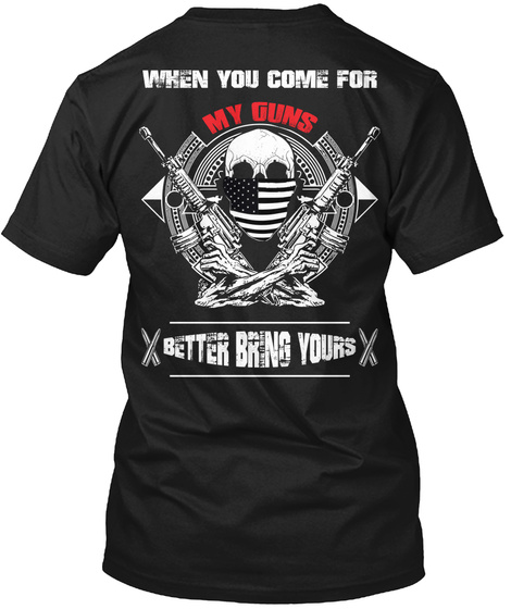 When You Come For My Guns Better Bring Yours Black T-Shirt Back
