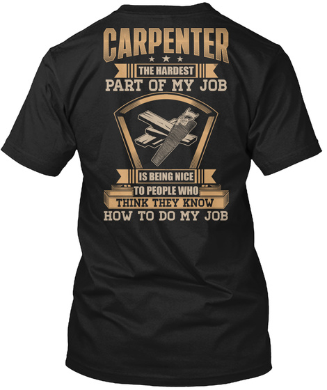 Carpenter The Hardest Part Of My Job Is Being Nice To People Who Think They Know How To Do My.Job Black T-Shirt Back