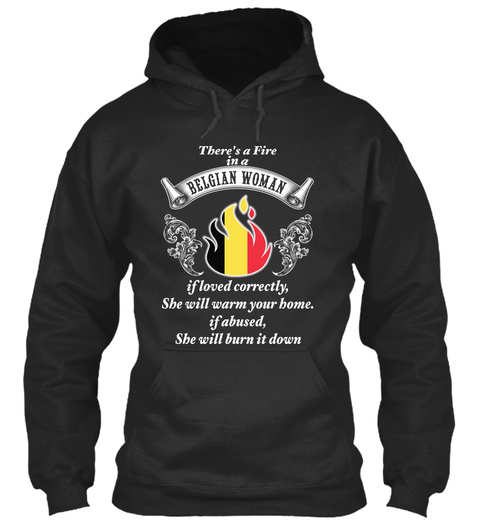 There's A Fire In A Belgian Woman If Loved Correctly She Will Warm Your Home Of Abused She Will Burn It Down Jet Black T-Shirt Front