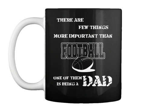 There Are Few Things More Important Than Football One Of Them Is Being A Dad Black Mug Front
