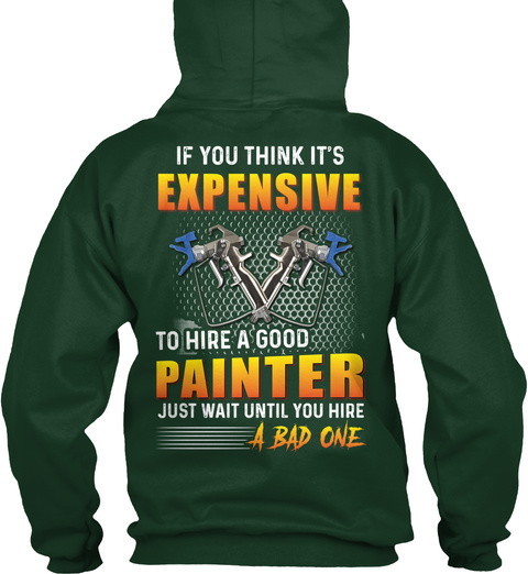 If You Think It's Expensive To Hire A Good Painter Just Wait Until You Hire A Bad One Forest Green T-Shirt Back