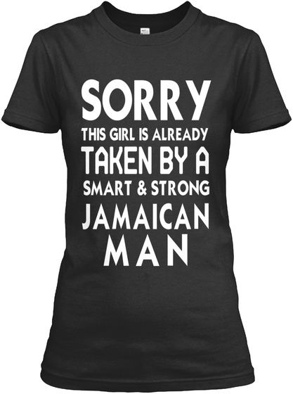 Sorry This Girl Is Already Taken By A Smart & Strong Jamaican Man  Black T-Shirt Front