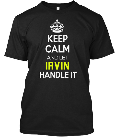 Keep Calm And Let Irvin Handle It Black T-Shirt Front