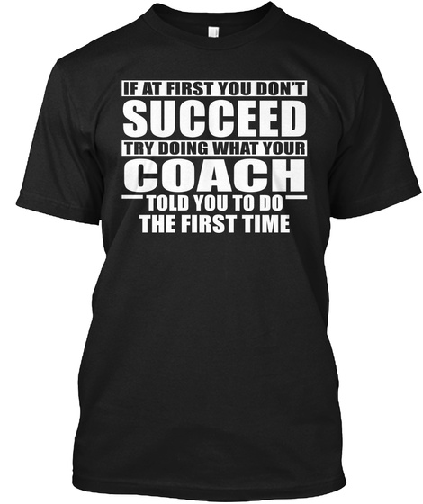 If At First You Don't Succeed Try Doing What Your Coach Told You To Do The First Time Black T-Shirt Front
