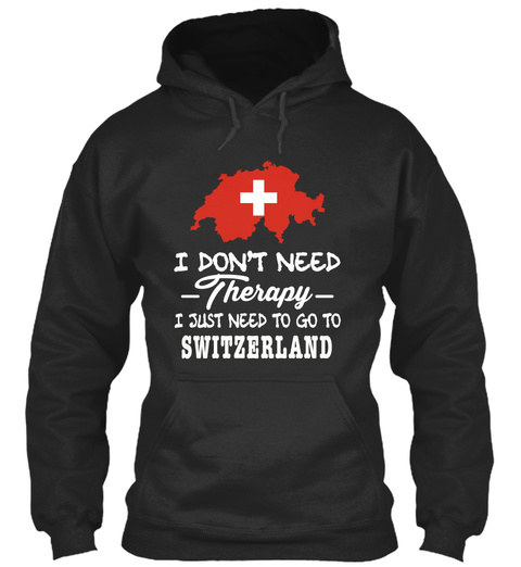 + I Don't Need Therapy I Just Need To Go To Switzerland Jet Black T-Shirt Front
