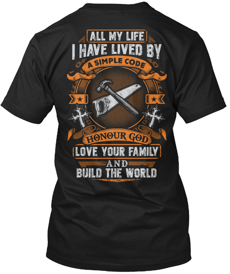 All My Life I Have Lived By A Simple Code Honour God Love Your Family And Build The World Black T-Shirt Back