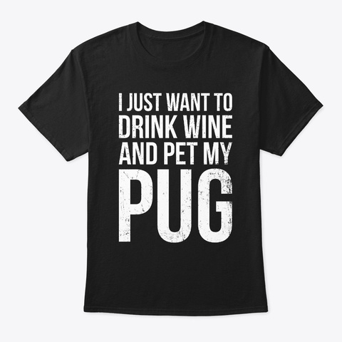 I Just Want To Drink Wine And Pet My Pug Black T-Shirt Front
