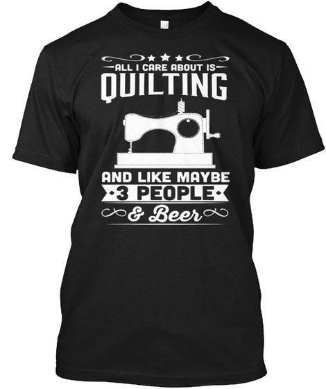 All I Care About Is Quilting And Like Maybe 3 People &Beer Black T-Shirt Front