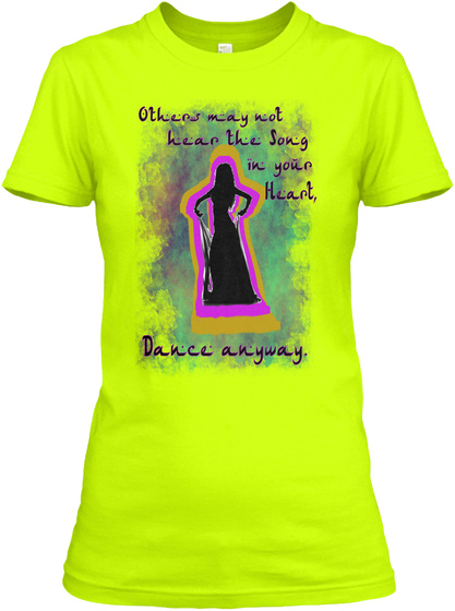 Others May Not  Hear The Song In Your Heart, Dance Anyway. Safety Green Women's T-Shirt Front