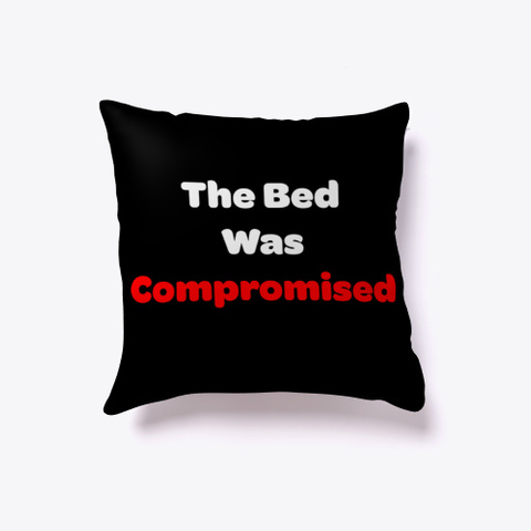 The Bed Was Compromised Pillow Black T-Shirt Front