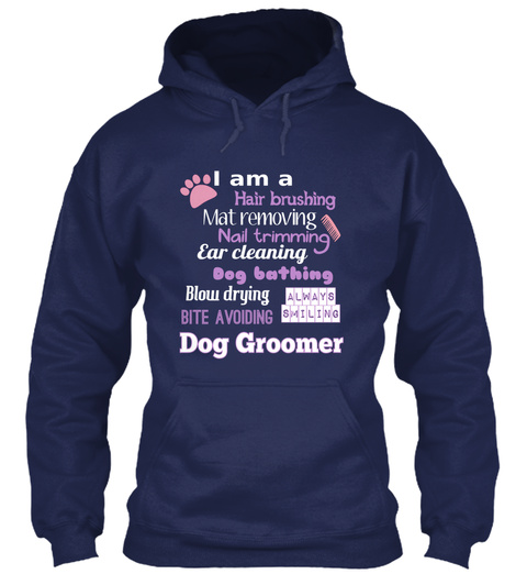 I Am A Hair Brushing Mat Removing Nail Trimming Ear Cleaning Dog Bathing Blow Drying Bite Avoiding Dog Groomer Always... Navy T-Shirt Front