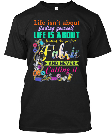 Life Isn't About Finding Yourself Life Is About Finding The Perfect Fabric And Never Cutting It Black T-Shirt Front
