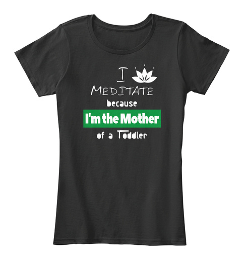 I Meditate Because Im The Mother Black T-Shirt Front