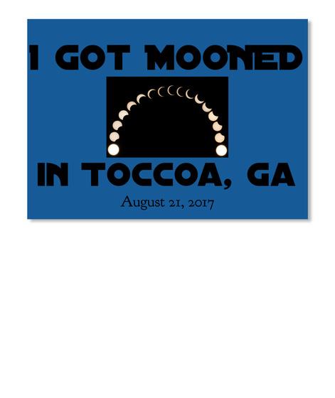 I Got Mooned In Toccoa Ga August 21,2017 Dk Royal T-Shirt Front