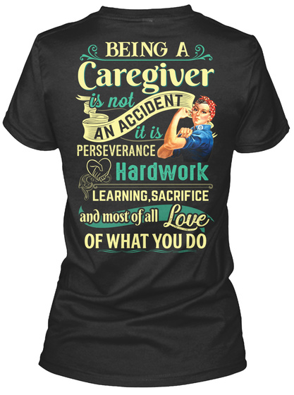 Being A Caregiver Is Not An Accident Perseverance Hardwork Learning Sacrifice And Most Of All Love Of What You Do Black T-Shirt Back