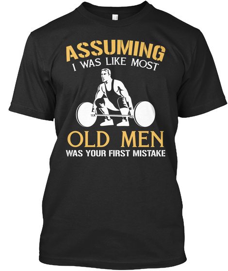 Assuming I Was Like Most Old Man Was Your First Mistake Black T-Shirt Front