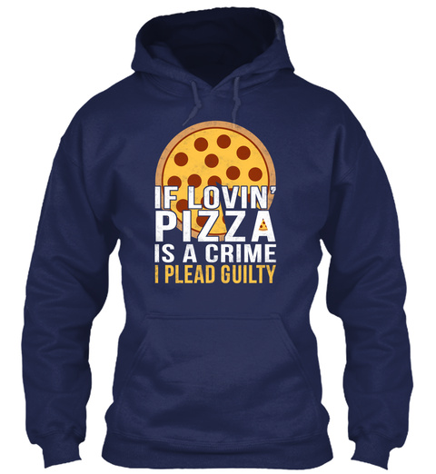If Lovin' Pizza Is A Crime I Plead Guilty  Navy T-Shirt Front