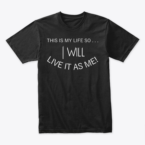 This Is My Life So I Will Live It As Me! Black T-Shirt Front