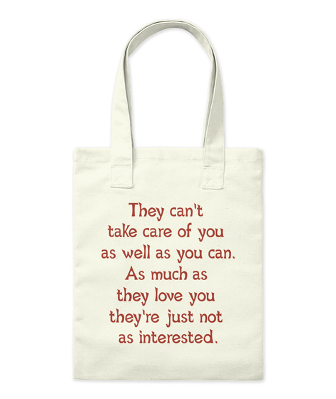 They Can't  Take Care Of You  As Well As You Can. As Much As  They Love You  They're Just Not  As Interested. Natural T-Shirt Front