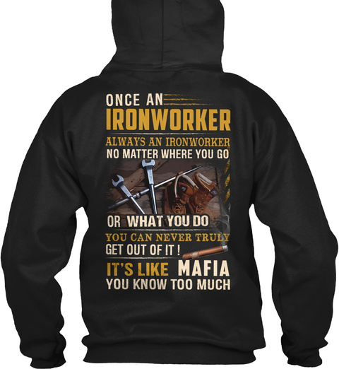 Once An Ironworker Always An Ironworker No Matter Where You Go Or What You Do You Can Never Truly Get Out Of It It's... Black T-Shirt Back