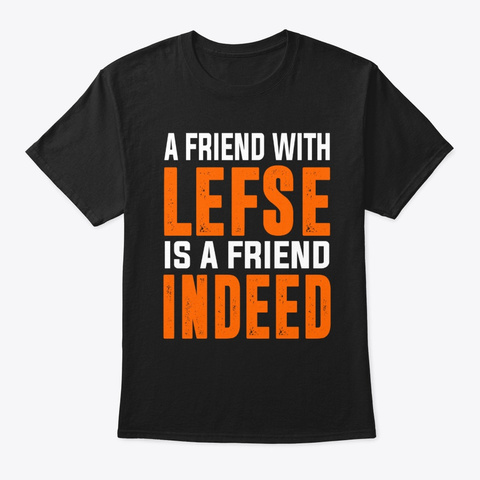 A Friend With Lefse Is A Friend Indeed Black T-Shirt Front