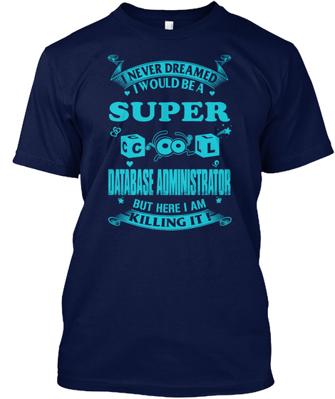 I Never Dreamed I Would Be A Super Cool Database Administrator But Here I Am Killing It Navy T-Shirt Front