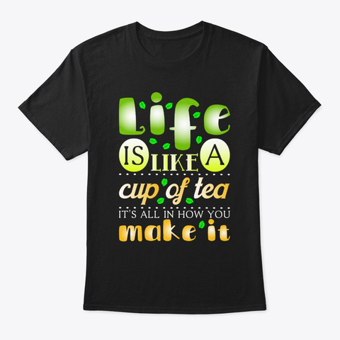 Life Is Like A Cup Of Tea It's All In Black T-Shirt Front