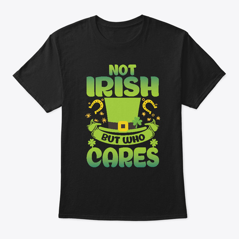 Not Irish But Who Cares Black T-Shirt Front