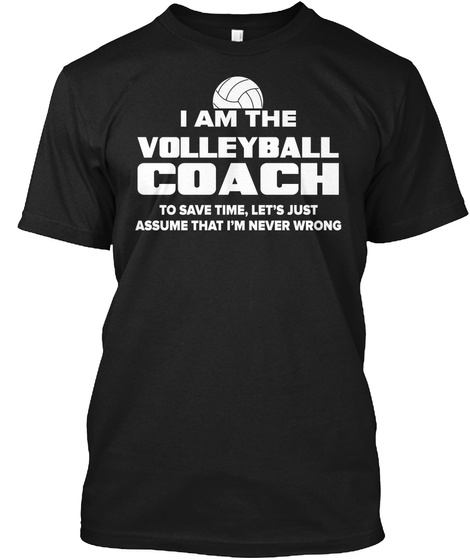 I Am The Volleyball Coach To Save Time Let's Just Assume That I'm Never Wrong Black T-Shirt Front