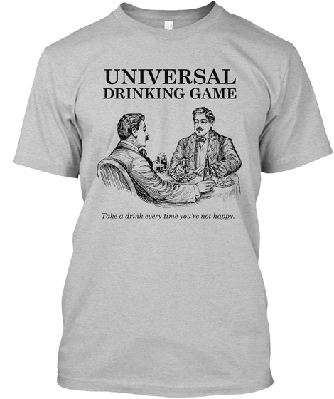 Universal Drinking Game Take A Drink Every Time You're Not Happy Light Heather Grey  T-Shirt Front