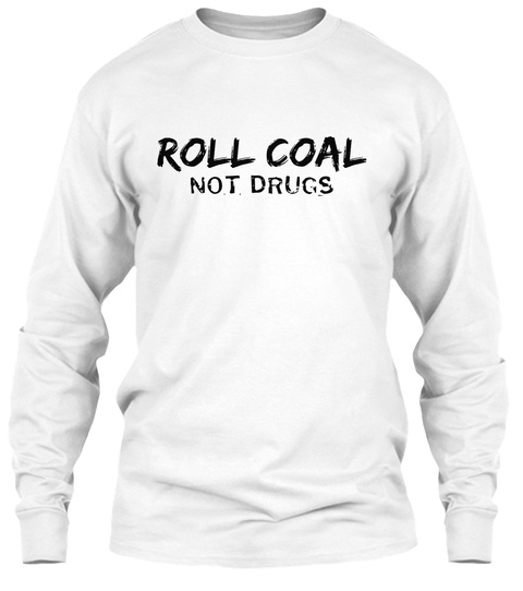 Roll Coal  Not Drugs White T-Shirt Front
