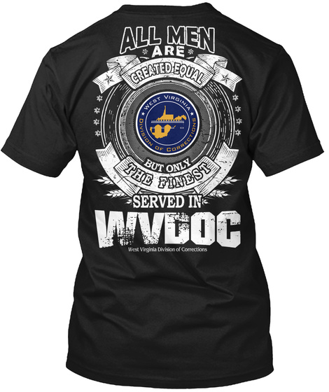 All Men Are Created Equal West Virginia Division Of Corrections But Only The Finest Served In Wvdoc West Virginia... Black T-Shirt Back