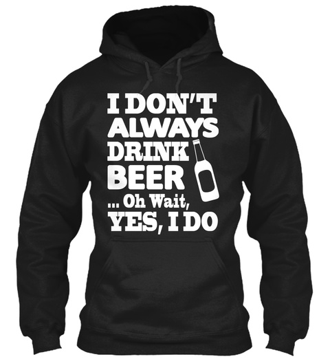 I Don't Always Drink Beer Oh Wait Yes I Do Black T-Shirt Front