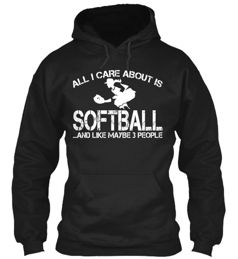 All I Care About Is Softball ...And Like Maybe 3 People  Black Sweatshirt Front