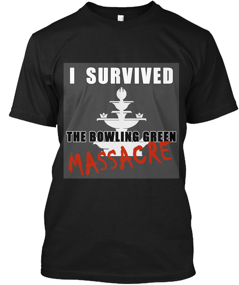 I Survived The Bowling Green Massacre Black T-Shirt Front