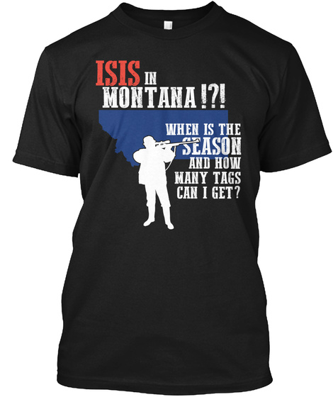 Isis In Montana!?! When Is The Season And How Many Tags Can I Get? Black T-Shirt Front